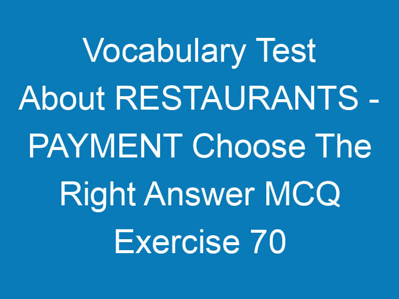 Vocabulary Test About RESTAURANTS – PAYMENT Choose The Right Answer MCQ Exercise 70